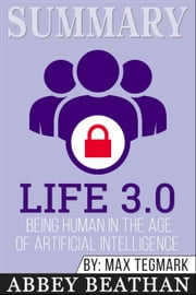 Summary of Life 3.0: Being Human in the Age of Artificial Intelligence by Max Tegmark ebook by Abbey Beathan