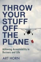 Throw Your Stuff Off the Plane - Achieving Accountability in Business and Life ebook by Art Horn