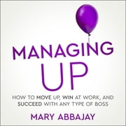 Managing Up - How to Move up, Win at Work, and Succeed with Any Type of Boss audiobook by Mary Abbajay