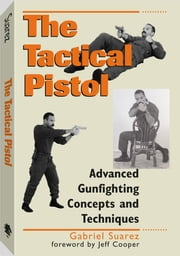 Tactical Pistol: Advanced Gunfighting Concepts And Techniques ebook by Suarez, Gabriel
