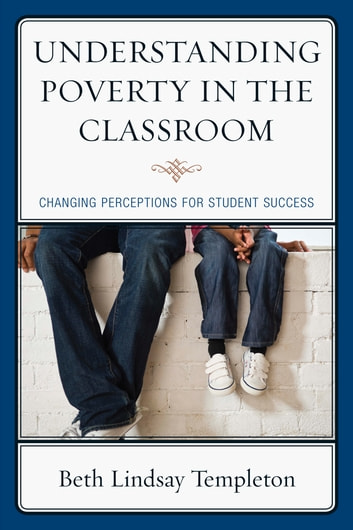 Understanding Poverty in the Classroom - Changing Perceptions for Student Success ebook by Beth Lindsay Templeton