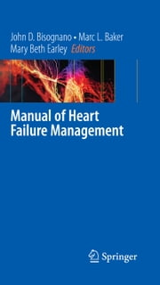 Manual of Heart Failure Management ebook by John D. Bisognano, Marc L. Baker, Mary Beth Earley