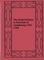 The Great Fortress: A Chronicle of Louisbourg 1720-1760 ebook by William Charles Henry Wood