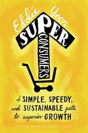 Superconsumers - A Simple, Speedy, and Sustainable Path to Superior Growth ebook by Eddie Yoon