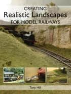 Creating Realistic Landscapes for Model Railways ebook by Tony Hill