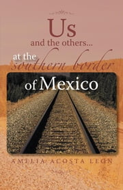 Us and the Others...At the Southern Border of Mexico ebook by Amelia Acosta Leon