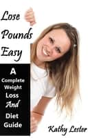 Lose Pounds Easy: A Complete Weight Loss and Diet Guide ebook by Kathy Lester