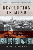 Revolution in Mind - Freud, The Freudians, and the Making of ebook by George Makari