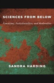 Sciences from Below - Feminisms, Postcolonialities, and Modernities ebook by Sandra Harding,Inderpal Grewal,Caren Kaplan,Robyn Wiegman