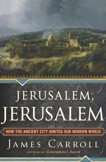 Jerusalem, Jerusalem - How the Ancient City Ignited Our Modern World ebook by James Carroll