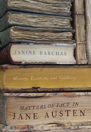 Matters of Fact in Jane Austen - History, Location, and Celebrity ebook by Janine Barchas