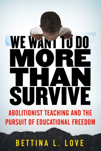 We Want to Do More Than Survive - Abolitionist Teaching and the Pursuit of Educational Freedom ebook by Bettina Love
