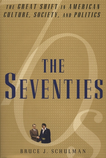 The Seventies - The Great Shift in American culture, Society, and Politics ebook by Bruce J. Schulman