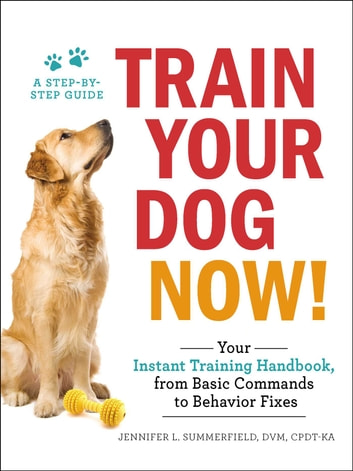 Train Your Dog Now! - Your Instant Training Handbook, from Basic Commands to Behavior Fixes ebook by Jennifer L. Summerfield