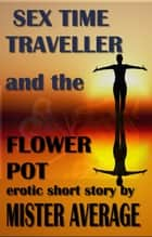 Sex Time Traveller and the Flower Pot - Sex Time Traveller, #2 ebook by Mister Average