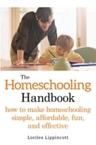 The Homeschooling Handbook - How to Make Homeschooling Simple, Affordable, Fun, and Effective ebook by Lorilee Lippincott
