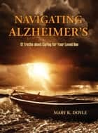 Navigating Alzheimer's - 12 Truths about Caring for Your Loved One ebook by Mary K. Doyle