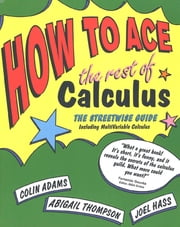 How to Ace the Rest of Calculus - The Streetwise Guide, Including MultiVariable Calculus ebook by Colin Adams,Abigail Thompson,Joel Hass