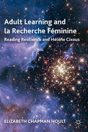Adult Learning and la Recherche Féminine - Reading Resilience and Hélène Cixous ebook by Elizabeth Chapman Hoult