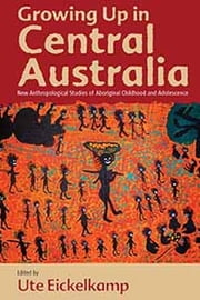 Growing Up in Central Australia - New Anthropological Studies of Aboriginal Childhood and Adolescence ebook by