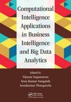 Computational Intelligence Applications in Business Intelligence and Big Data Analytics ebook by Vijayan Sugumaran, Arun Kumar Sangaiah, Arunkumar Thangavelu