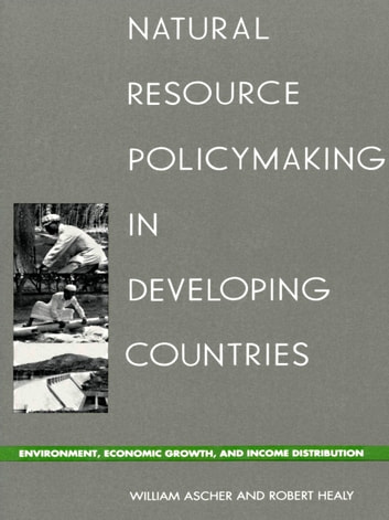 Natural Resource Policymaking in Developing Countries - Environment, Economic Growth, and Income Distribution ebook by William L. Ascher,Robert Healy