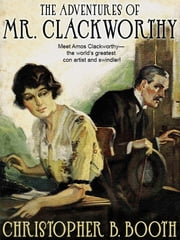 The Adventures of Mr. Clackworthy - 8 Classic Tales of the Con Man ebook by Christopher B. Booth