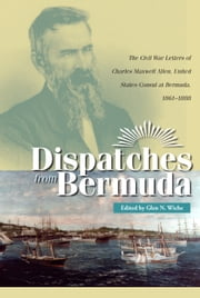 Dispatches From Bermuda - The Civil War Letters of Charles Maxwell Allen, U.S. Consul at Bermuda, 1861–1888 ebook by Glen N. Wiche