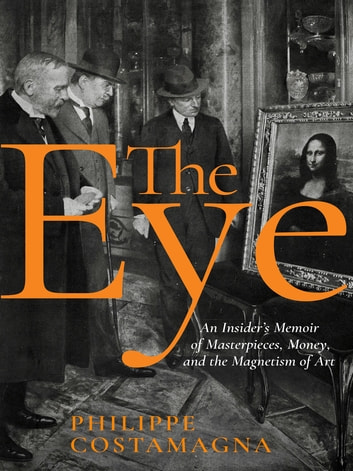 The Eye - An Insider's Memoir of Masterpieces, Money, and the Magnetism of Art ebook by Philippe Costamagna