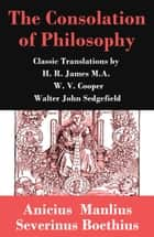 The Consolation of Philosophy (3 Classic Translations by James, Cooper and Sedgefield) ebook by Anicius Manlius Severinus Boethius, H. R. James M.A., W. V. Cooper