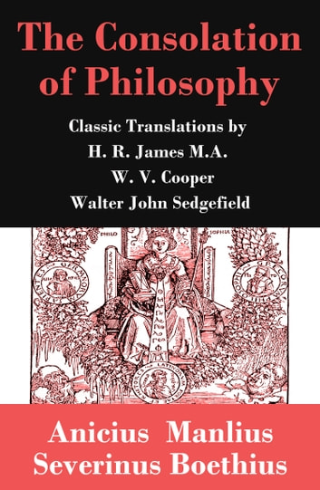 The Consolation of Philosophy (3 Classic Translations by James, Cooper and Sedgefield) ebook by Anicius Manlius Severinus Boethius,H. R. James M.A.,W. V. Cooper