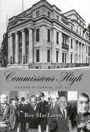 Commissions High - Canada in London, 1870-1971 ebook by Roy MacLaren