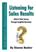 Listening for Sales Results - Achieve Sales Success Through Insightful Questions ebook by Dianna Booher