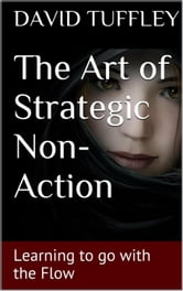 The Art of Strategic Non-Action: Learning to go with the Flow ebook by David Tuffley