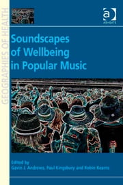 Soundscapes of Wellbeing in Popular Music ebook by Assoc Prof Paul Kingsbury,Professor Robin Kearns,Professor Gavin J Andrews,Professor Susan J Elliott,Dr Allison Williams