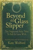 Beyond the Glass Slipper - Ten Neglected Fairy Tales To Fall In Love With ebook by Kate Wolford