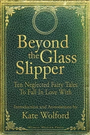 Beyond the Glass Slipper - Ten Neglected Fairy Tales To Fall In Love With ebook by Kobo.Web.Store.Products.Fields.ContributorFieldViewModel