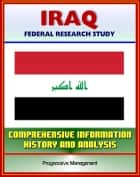 Iraq: Federal Research Study and Country Profile with Comprehensive Information, History, and Analysis - Politics, Economy, Military, Saddam Hussein ebook by Progressive Management