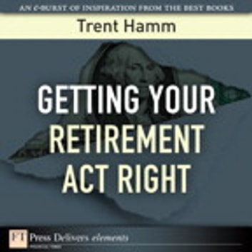Getting Your Retirement Act Right ebook by Trent A. Hamm