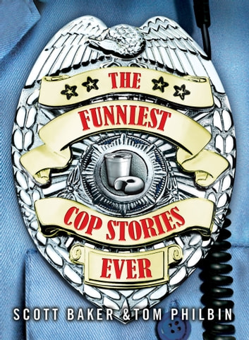 The Funniest Cop Stories Ever ebook by Scott Baker,Tom Philbin