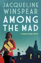 Among the Mad - A dramatic case for psychologist and sleuth Maisie ebook by Jacqueline Winspear