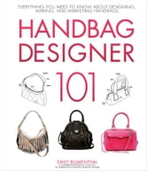Handbag Designer 101: Everything You Need to Know About Designing, Making, and Marketing Handbags - Everything You Need to Know About Designing, Making, and Marketing Handbags ebook by Emily Blumenthal