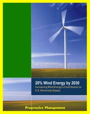 20% Wind Energy by 2030: Increasing Wind Energy's Contribution to U.S. Electricity Supply, Wind Manufacturing Workshop, U.S. Department of Energy Reports ebook by Progressive Management