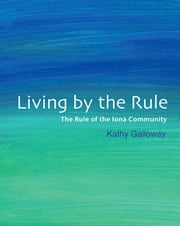 Living By the Rule - The Rule of the Iona Community ebook by Kathy Galloway