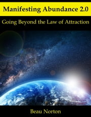 Manifesting Abundance 2.0: Going Beyond the Law of Attraction ebook by Beau Norton