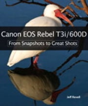 Canon EOS Rebel T3i / 600D: From Snapshots to Great Shots - From Snapshots to Great Shots ebook by Jeff Revell