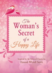 The Woman's Secret of a Happy Life - Inspired by the Beloved Classic by Hannah Whitall Smith ebook by Donna K. Maltese