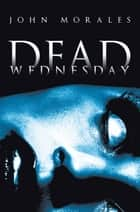 Dead Wednesday ebook by John Morales