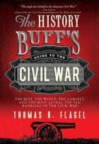 The History Buff's Guide to the Civil War - The best, the worst, the largest, and the most lethal top ten rankings of the Civil War eBook by Thomas R. Flagel