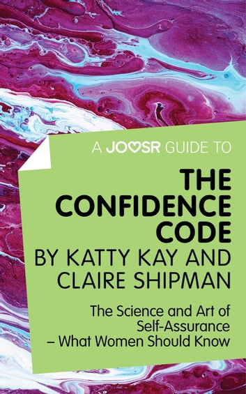 A Joosr Guide to... The Confidence Code by Katty Kay and Claire Shipman: The Science and Art of Self-Assurance—What Women Should Know ebook by Joosr